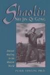 Shaolin Nei Jin Qi Gong: Ancient Healing in the Modern World - Peter Fenton