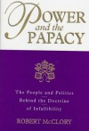 Power and the Papacy: The People and Politics Behind the Doctrine of Infallibility - Robert McClory