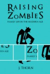Raising Zombies - Family Life in the Modern Age - J. Thorn