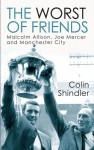 The Worst of Friends: Malcolm Allison, Joe Mercer and Manchester City - Colin Shindler