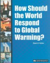 How Should the World Respond to Global Warming? - Stuart A. Kallen