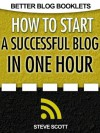How to Start a Successful Blog in One Hour (Better Blog Booklets) - Steve Scott