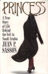 Princess: A True Story of Life Behind the Veil in Saudi Arabia - Jean Sasson