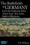 The Battlefields of Germany, From the Outbreak of the Thirty Years' War to the Battle of Blenheim - G.B. Malleson
