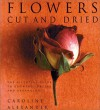Flowers Cut and Dried: The Essential Guide to Growing, Drying and Arranging - Caroline Alexander, Sara Taylor