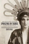 Adventures with Iphigenia in Tauris: A Cultural History of Euripides' Black Sea Tragedy - Edith Hall