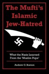 The Mufti's Islamic Jew-Hatred: What the Nazis Learned from the 'Muslim Pope' - Andrew G. Bostom