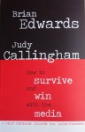 How to Survive and Win with the Media: A self-defence course for interviewees - Brian Edwards, Judy Callingham