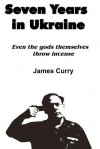 Seven Years in Ukraine: Even the Gods Themselves Throw Incense - James Curry