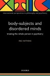 Body-Subjects and Disordered Minds: Treating the Whole Person in Psychiatry - Eric Matthews