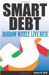 Smart Debt: Borrow Wisely, Live Rich - Jason R. Rich