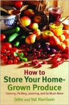 How to Store Your Home-Grown Produce: Canning, Pickling, Jamming, and So Much More - John Harrison, Val Harrison