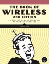 The Book of Wireless, 2nd Edition: A Painless Guide to Wi-Fi and Broadband Wireless - John Ross