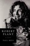 Robert Plant: A Life - Paul Rees