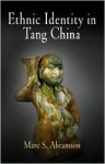 Ethnic Identity in Tang China - Marc S. Abramson