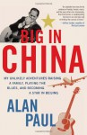 Big in China: My Unlikely Adventure Raising a Family, Playing the Blues, and Reinventing Myself in Beijing - Alan Paul