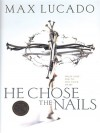 He Chose the Nails: What God Did to Win Your Heart - Max Lucado