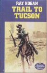 Trail to Tucson - Ray Hogan