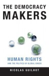 The Democracy Makers: Human Rights and the Politics of Global Order - Nicolas Guilhot
