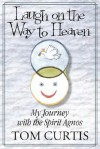 Laugh on the Way to Heaven: My Journey with the Spirit Agnos - Tom Curtis