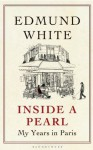 Inside a Pearl: My Years in Paris - Edmund White