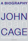 Begin Again: A Biography of John Cage - Kenneth Silverman