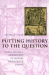 Putting History to the Question: Power, Politics, and Society in English Renaissance Drama - Michael Neill