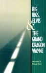 Big Rigs, Elvis & the Grand Dragon Wayne - Michael Perry