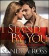 I Stand By You: A Sensually Sweet Romance - Sandra Ross