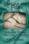 Soaking the Pillow: Erotica for Women Who Love Women - Kelli Jae Baeli