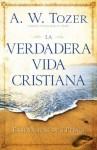 La verdadera vida cristiana (Spanish Edition) - A.W. Tozer