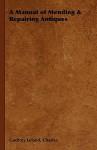A Manual of Mending & Repairing Antiques - Charles Godfrey Leland