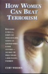 How Women Can Beat Terrorism: How Women in the U.S., Europe and Other Developed Nations Can Empower Women in Poor Countries--And Move the World Towa - Curt Weeden