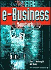 E-Business in Manufacturing: Putting the Internet to Work in the Industrial Enterprise - Shari L.S. Worthington, Walt Boyes