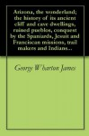 Arizona, the wonderland; the history of its ancient cliff and cave dwellings, ruined pueblos, conquest by the Spaniards, Jesuit and Franciscan missions, trail makers and Indians... - George Wharton James