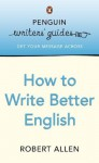 Penguin Writers' Guides: How to Write Better English: How to Write Better English - Robert Allen