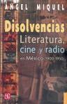 Disolvencias: Literatura, Cine y Radio En Mexico (1900-1950) - Angel Miquel, Angel