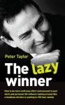 The Lazy Winner: How to Do More with Less Effort and Succeed in Your Work and Personal Life Without Rushing Around Like a Headless Chicken or Putting in 100 Hour Weeks - Peter Taylor
