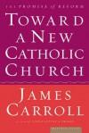 Toward a New Catholic Church: The Promise of Reform - James Carroll