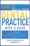 How to Build Your Dental Practice with a Book: 21 Secrets to Dramatically Grow Your Income, Credibility and Celebrity-Power as an Author - Right Where You Live - Charles Martin, Adam Witty