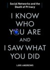 I Know Who You Are and I Saw What You Did: Social Networks and the Death of Privacy - Lori Andrews, Bernadette Dunne