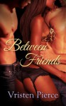 Between Friends - Vristen Pierce