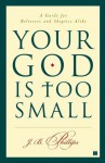 Your God Is Too Small: A Guide for Believers and Skeptics Alike - J.B. Phillips