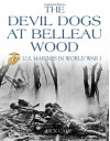 The Devil Dogs at Belleau Wood: U.S. Marines in World War I - Dick Camp