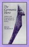 The GERMAN HERO: POLITICS & PRAGMATISM: Politics and Pragmatism in Early Medieval Poetry - Brian Murdoch