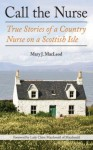 Call the Nurse: True Stories of a Country Nurse on a Scottish Isle - Mary J. Macleod, Macdonald of Macdonald, Claire