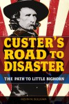 Custer's Road to Disaster: The Path to Little Bighorn - Kevin M. Sullivan
