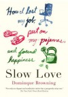 Slow Love: How I Lost My Job, Put on My Pajamas, and Found Happiness - Dominique Browning