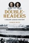 Doubleheaders: A Major League History - Charlie Bevis
