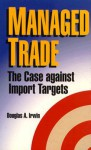 Managed Trade: The Case Against Import Targets - Douglas A. Irwin, American Enterprise Institute for Public